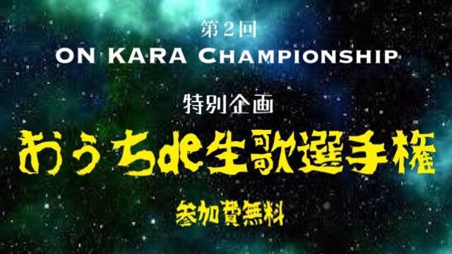 第2回 ON KARA Championship おうちde生歌選手権